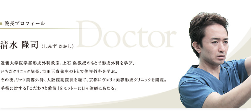 院長プロフィール 清水 隆司(しみず たかし) 近畿大学医学部形成外科教室、上石 弘教授のもとで形成外科を学び、いちだクリニック院長、市田正成先生のもとで美容外科を学ぶ。その後、リッツ美容外科、大阪院副院長を経て、京都にヴェリィ美容形成クリニックを開院。手術に対する「こだわりと愛情」をモットーに日々診療にあたる。