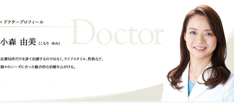 院長プロフィール 小森 由美(こもり ゆみ) 皮膚局所だけを診て治療するのではなく、ライフスタイル、性格など、個々のニーズに合った総合的な治療を心がける。