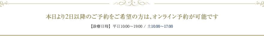 本日より5日以降のご予約をご希望の方は、オンライン予約が可能です 【診療日時】平日10:00~19:00 / 土10:00~17:00